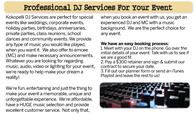 Kokopelli DJ Services are perfect for special events like weddings, corporate events, holiday parties, birthdays, anniversaries, private parties, class reunions, school dances and community events. We provide any type of music you would like played, when you want it.  We also offer to emcee (MC) and make all necessary announcements. Whatever you are looking for regarding music, audio, video or lighting for your event, we're ready to help make your dream a reality! We're fun, entertaining and just the thing to make your event a memorable, unique and unforgettable experience.  We're affordable, have a HUGE music selection and provide excellent customer service.  Not only that, when you book an event with us, you get an experienced DJ and MC with a music background.   We are the perfect choice for any event.We have an easy booking process:1. Meet with your DJ on the phone. Go over the initial details of your event. Talk with us to see if we are a good fit.2. Pay a $300 retainer and sign & submit our contract to secure your date.3. Fill out our planner form or send an iPod Playlist and leave the rest to us!